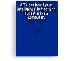 A TV can insult your intelligence' but nothing rubs it in like a computer. Canvas Print