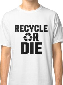 Recycle Or Die Classic T-Shirt