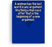 A woman has the last word in any argument. Anything a man says after that is the beginning of a new argument. Canvas Print