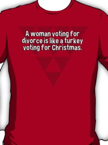 A woman voting for divorce is like a turkey voting for Christmas.   T-Shirt