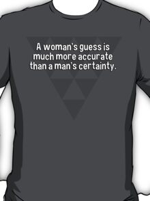 A woman's guess is much more accurate than a man's certainty.   T-Shirt
