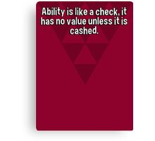 Ability is like a check' it has no value unless it is cashed. Canvas Print