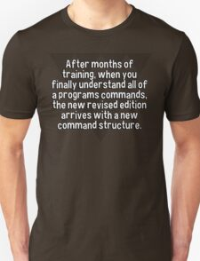 After months of training' when you finally understand all of a programs commands' the new revised edition arrives with a new command structure. T-Shirt