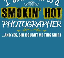 I'm Married To A Smokin' Hot PHOTOGRAPHER ......And Yes, She Bought Me This Shirt by birthdaytees