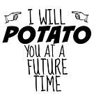 I WILL POTATO YOU at a future time by Caitlin Hallam