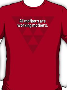 All mothers are working mothers. T-Shirt