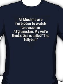 """All Muslims are forbidden to watch television in Afghanistan. My wife thinks this is called """"The Tellyban"""" T-Shirt"""