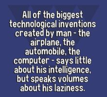 All of the biggest technological inventions created by man - the airplane' the automobile' the computer - says little about his intelligence' but speaks volumes about his laziness. T-Shirt