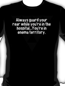 Always guard your rear while you're in the hospital...You're in enema territory. T-Shirt