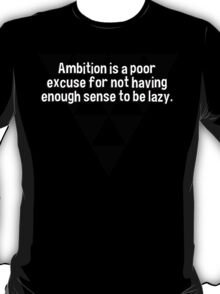 Ambition is a poor excuse for not having enough sense to be lazy. T-Shirt