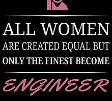 All Women Are Created Equal But Only The Finest Become Engineer  by unique-arts
