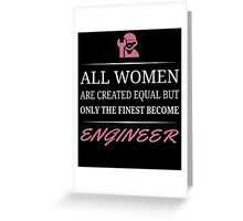 All Women Are Created Equal But Only The Finest Become Engineer  Greeting Card