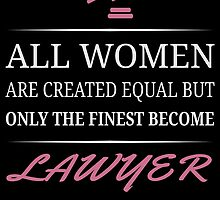All Women Are Created Equal But Only The Finest Become Lawyer by uniquecreatives