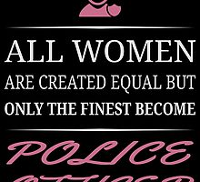 All Women Are Created Equal But Only The Finest Become Police Officer by uniquecreatives