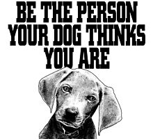 Be the person your dog thinks you are by imgarry