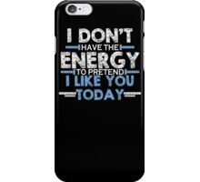 I Don't Have Energy To Pretend You Today  Funny T-Shirt & Hoodies iPhone Case/Skin