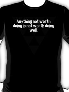 Anything not worth doing is not worth doing well. T-Shirt