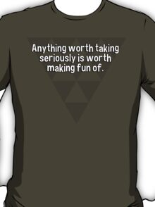 Anything worth taking seriously is worth making fun of. T-Shirt