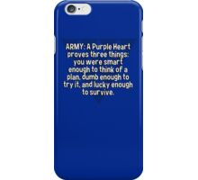 ARMY: A Purple Heart proves three things:  you were smart enough to think of a plan' dumb enough to try it' and lucky enough to survive. iPhone Case/Skin