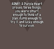 ARMY: A Purple Heart proves three things:  you were smart enough to think of a plan' dumb enough to try it' and lucky enough to survive. T-Shirt