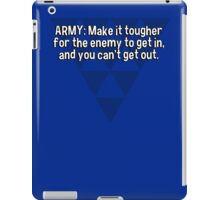 ARMY: Make it tougher for the enemy to get in' and you can't get out. iPad Case/Skin