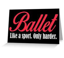 BALLET LIKE SPORT ONLY HARDER Greeting Card