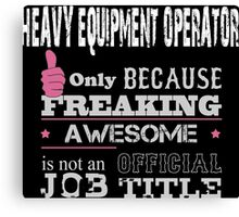 Heavy Equipment Operator Only Because Freaking Awesome Is Not An Official Job Title - Tshirts Canvas Print