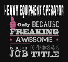 Heavy Equipment Operator Only Because Freaking Awesome Is Not An Official Job Title - Tshirts by crazyshirts2015