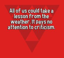 All of us could take a lesson from the weather. It pays no attention to criticism. by margdbrown