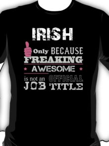Irish Only Because Freaking Awesome Is Not An Official Job Title - Tshirts T-Shirt