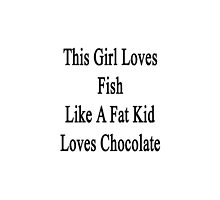 This Girl Loves Fish Like A Fat Kid Loves Chocolate  by supernova23