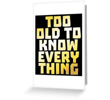 Too Old to Know Everything Greeting Card