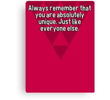 Always remember that you are absolutely unique. Just like everyone else. Canvas Print