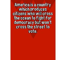 America is a country which produces citizens who will cross the ocean to fight for democracy but won't cross the street to vote. Photographic Print