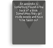 An appendix is something found in the back of a book. Sometimes they get inside people and have to be taken out. Canvas Print
