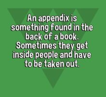 An appendix is something found in the back of a book. Sometimes they get inside people and have to be taken out. by margdbrown
