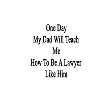 One Day My Dad Will Teach Me How To Be A Lawyer Like Him  by supernova23