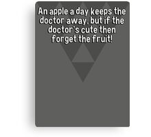 An apple a day keeps the doctor away' but if the doctor's cute then forget the fruit! Canvas Print