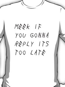 Meek If You Gonna Reply Its Too Late (B) T-Shirt