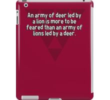 An army of deer led by a lion is more to be feared than an army of lions led by a deer. iPad Case/Skin