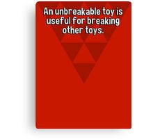 An unbreakable toy is useful for breaking other toys. Canvas Print
