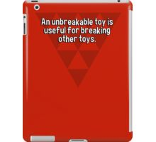 An unbreakable toy is useful for breaking other toys. iPad Case/Skin