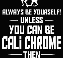 Always be yourself unless you can be cali chrome then always be cali chrome by imgarry