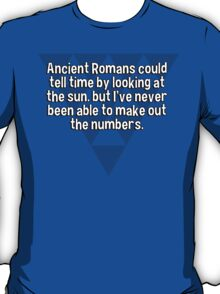 Ancient Romans could tell time by looking at the sun. but I've never been able to make out the numbers. T-Shirt