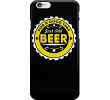For A Good Time Just Add Beer Funny T-Shirt & Hoodies iPhone Case/Skin