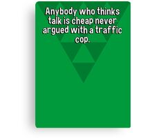 Anybody who thinks talk is cheap never argued with a traffic cop. Canvas Print