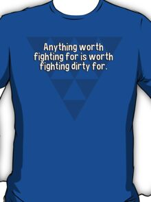 Anything worth fighting for is worth fighting dirty for. T-Shirt