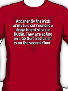 Apparently the Irish army has surrounded a department store in Dublin. They are acting on a tip that 'Bed Linen' is on the second floor. T-Shirt