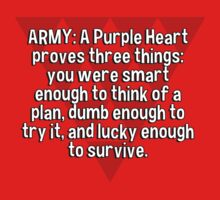 ARMY: A Purple Heart proves three things:  you were smart enough to think of a plan' dumb enough to try it' and lucky enough to survive. by margdbrown
