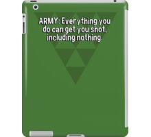 ARMY: Everything you do can get you shot' including nothing. iPad Case/Skin